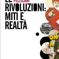 Le rivoluzioni : miti e realtà è il titolo dell'ultimo lavoro di Luciano Pellicani